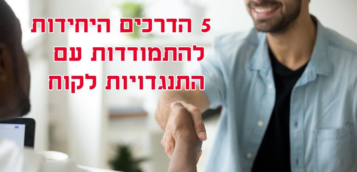 חמשת הדרכים היחידות, להתמודדות מוצלחת עם התנגדויות הלקוחות ולהצליח לגרום להם לקנות ממך
